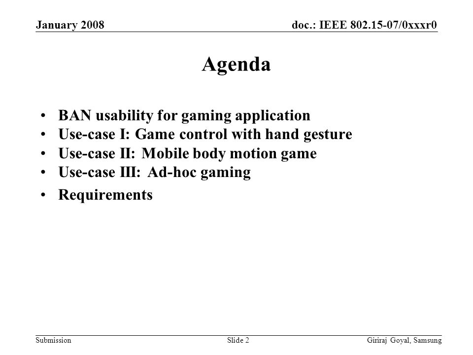 doc.: IEEE /0xxxr0 Submission January 2008 Giriraj Goyal, SamsungSlide 2 Agenda BAN usability for gaming application Use-case I: Game control with hand gesture Use-case II: Mobile body motion game Use-case III: Ad-hoc gaming Requirements