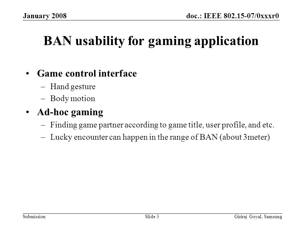 doc.: IEEE /0xxxr0 Submission January 2008 Giriraj Goyal, SamsungSlide 3 BAN usability for gaming application Game control interface –Hand gesture –Body motion Ad-hoc gaming –Finding game partner according to game title, user profile, and etc.