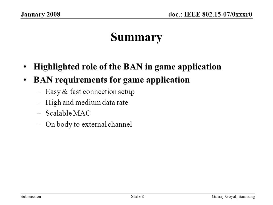 doc.: IEEE /0xxxr0 Submission January 2008 Giriraj Goyal, SamsungSlide 8 Summary Highlighted role of the BAN in game application BAN requirements for game application –Easy & fast connection setup –High and medium data rate –Scalable MAC –On body to external channel