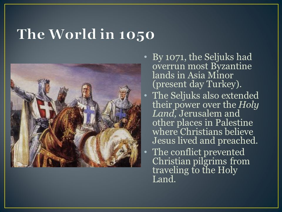By 1071, the Seljuks had overrun most Byzantine lands in Asia Minor (present day Turkey).