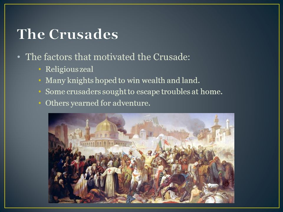 The factors that motivated the Crusade: Religious zeal Many knights hoped to win wealth and land.