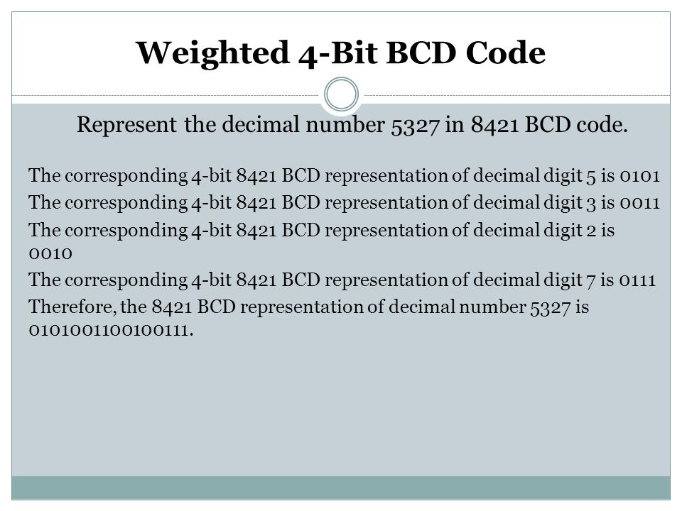 Weighted 4-Bit BCD Code Represent the decimal number 5327 in 8421 BCD code. The corresponding 4-bit 8421 BCD representation of decimal digit 5 is 0101