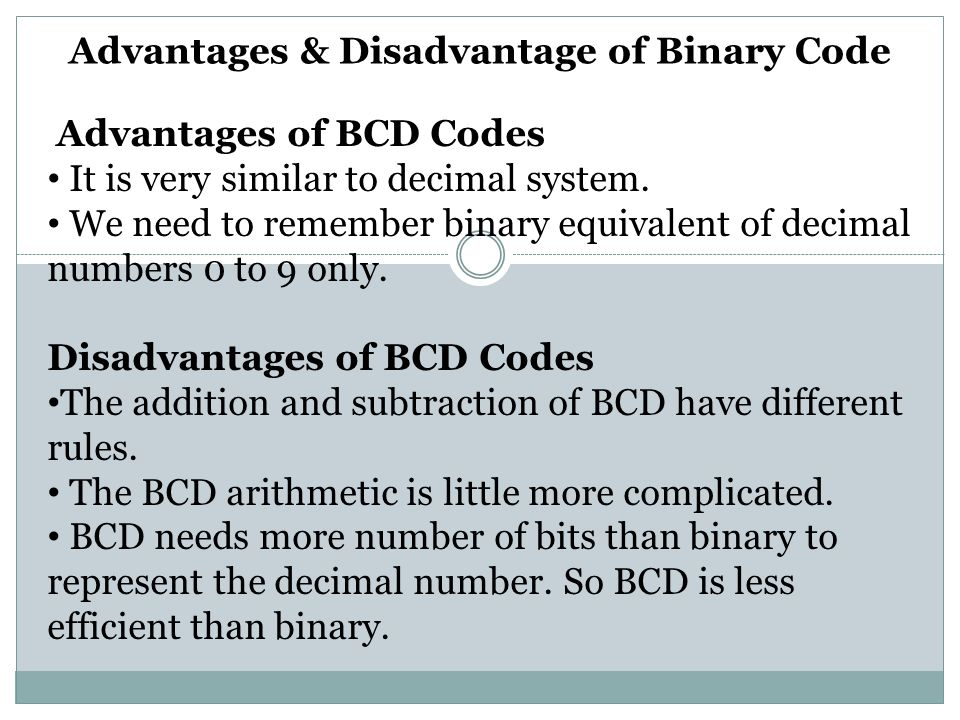 Advantages & Disadvantage of Binary Code Advantages of BCD Codes It is very similar to decimal system. We need to remember binary equivalent of decima