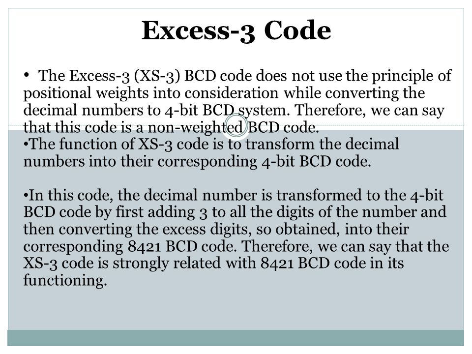 Excess-3 Code The Excess-3 (XS-3) BCD code does not use the principle of positional weights into consideration while converting the decimal numbers to