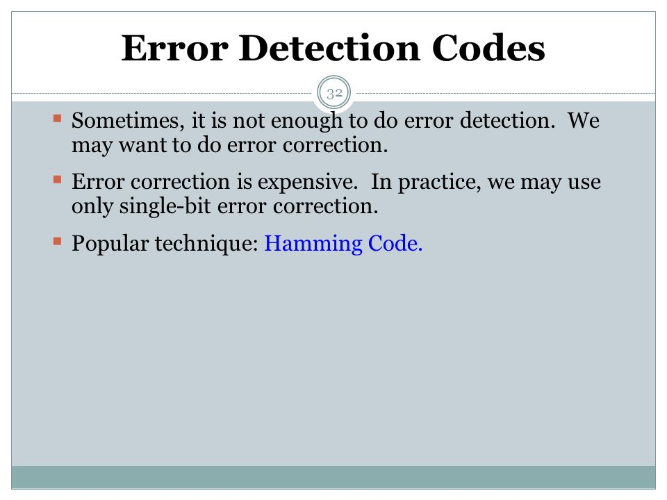 32 Error Detection Codes  Sometimes, it is not enough to do error detection. We may want to do error correction.  Error correction is expensive. In