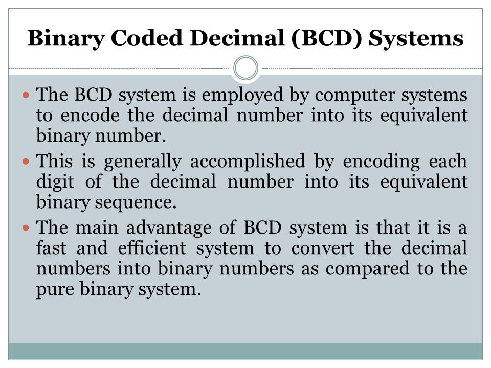 The BCD system is employed by computer systems to encode the decimal number into its equivalent binary number. This is generally accomplished by encod