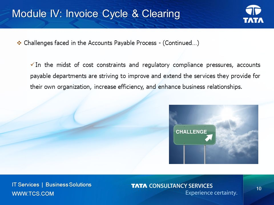 10 IT Services | Business Solutions   Module IV: Invoice Cycle & Clearing  Challenges faced in the Accounts Payable Process - (Continued…) In the midst of cost constraints and regulatory compliance pressures, accounts payable departments are striving to improve and extend the services they provide for their own organization, increase efficiency, and enhance business relationships.