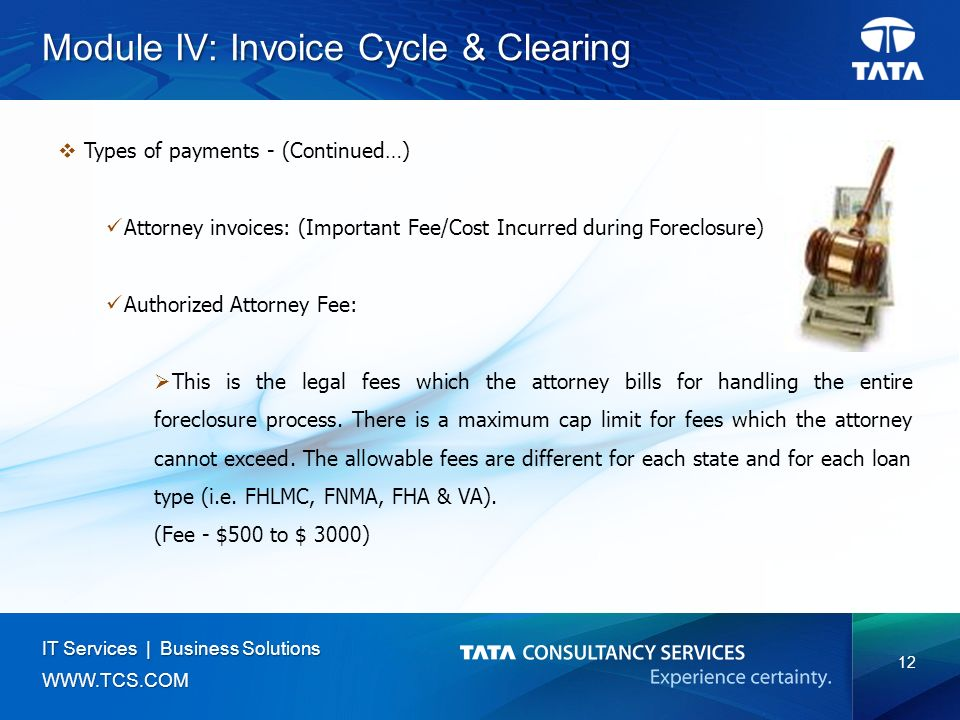12 IT Services | Business Solutions   Module IV: Invoice Cycle & Clearing  Types of payments - (Continued…) Attorney invoices: (Important Fee/Cost Incurred during Foreclosure) Authorized Attorney Fee:  This is the legal fees which the attorney bills for handling the entire foreclosure process.