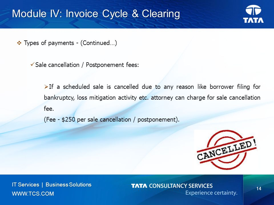 14 IT Services | Business Solutions   Module IV: Invoice Cycle & Clearing  Types of payments - (Continued…) Sale cancellation / Postponement fees:  If a scheduled sale is cancelled due to any reason like borrower filing for bankruptcy, loss mitigation activity etc.