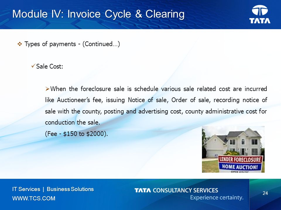 24 IT Services | Business Solutions   Module IV: Invoice Cycle & Clearing  Types of payments - (Continued…) Sale Cost:  When the foreclosure sale is schedule various sale related cost are incurred like Auctioneer's fee, issuing Notice of sale, Order of sale, recording notice of sale with the county, posting and advertising cost, county administrative cost for conduction the sale.