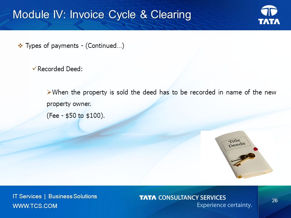 26 IT Services | Business Solutions   Module IV: Invoice Cycle & Clearing  Types of payments - (Continued…) Recorded Deed:  When the property is sold the deed has to be recorded in name of the new property owner.