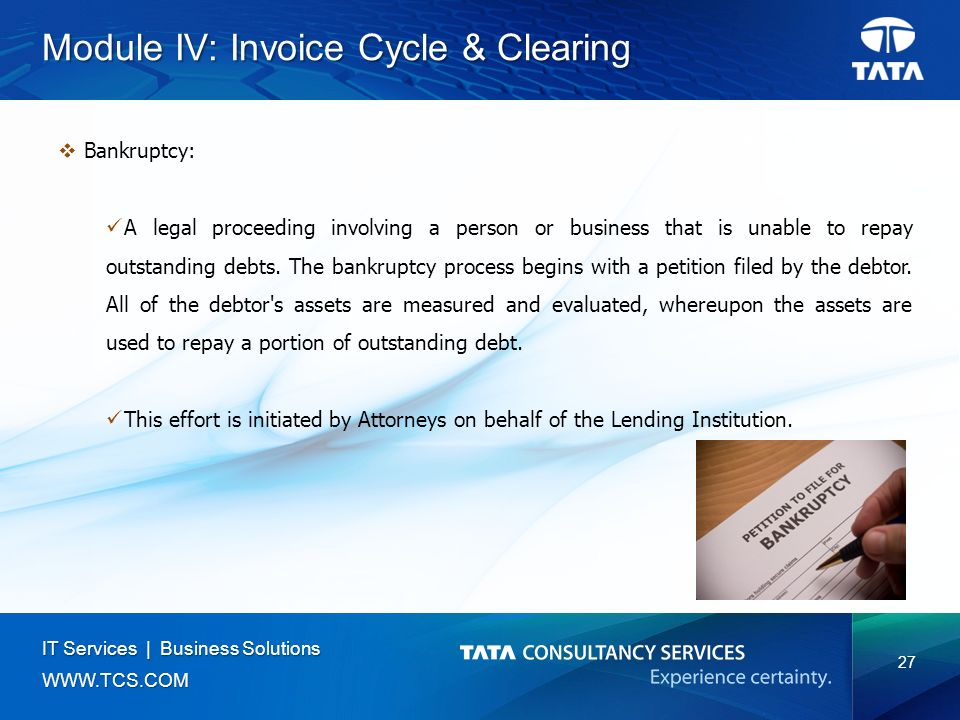 27 IT Services | Business Solutions   Module IV: Invoice Cycle & Clearing  Bankruptcy: A legal proceeding involving a person or business that is unable to repay outstanding debts.
