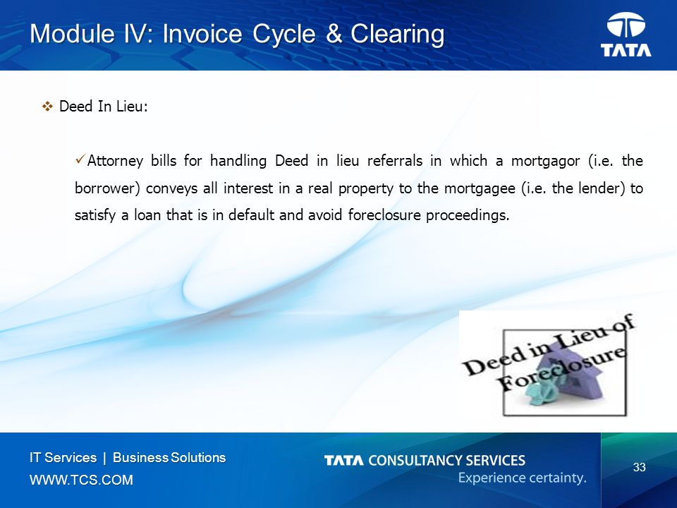 33 IT Services | Business Solutions   Module IV: Invoice Cycle & Clearing  Deed In Lieu: Attorney bills for handling Deed in lieu referrals in which a mortgagor (i.e.