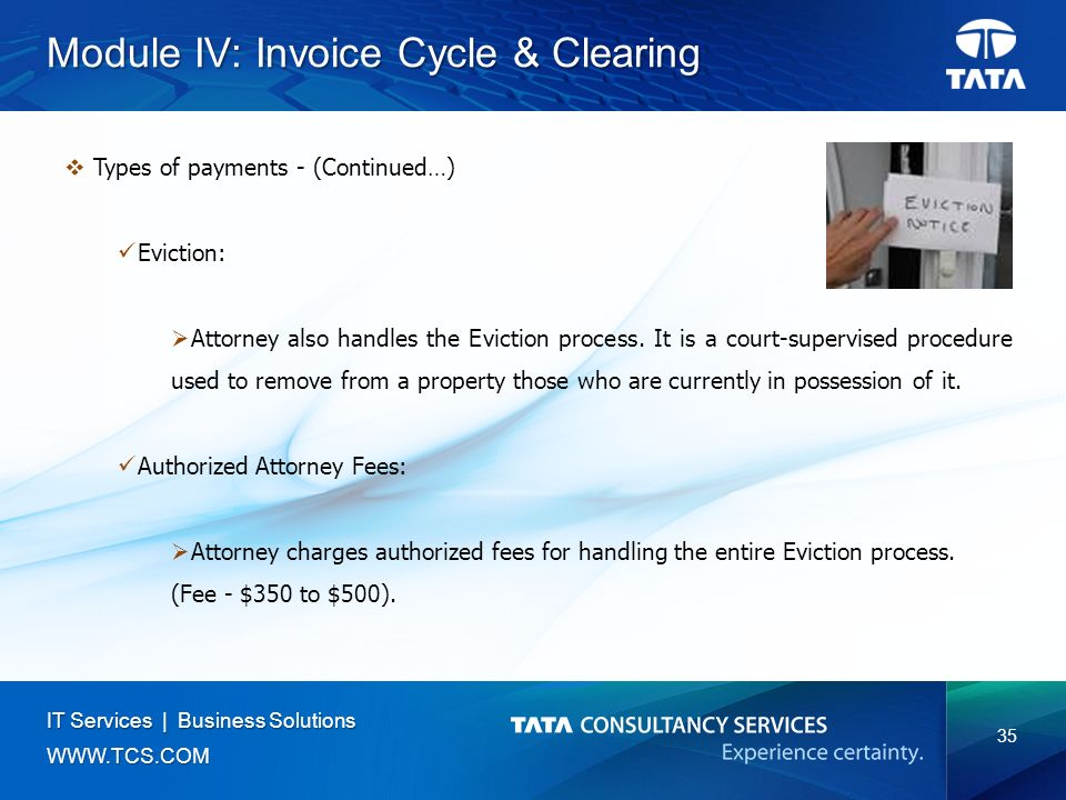 35 IT Services | Business Solutions   Module IV: Invoice Cycle & Clearing  Types of payments - (Continued…) Eviction:  Attorney also handles the Eviction process.