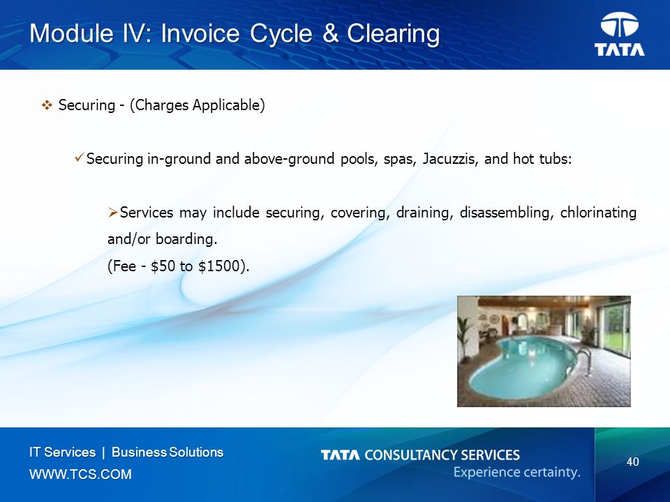 40 IT Services | Business Solutions   Module IV: Invoice Cycle & Clearing  Securing - (Charges Applicable) Securing in-ground and above-ground pools, spas, Jacuzzis, and hot tubs:  Services may include securing, covering, draining, disassembling, chlorinating and/or boarding.
