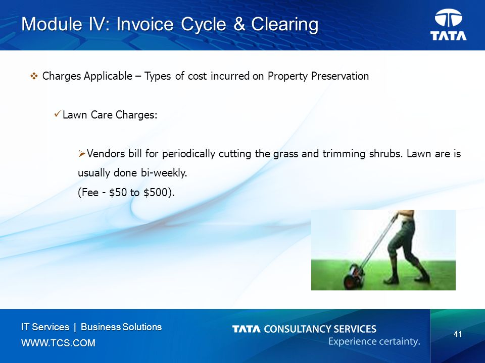 41 IT Services | Business Solutions   Module IV: Invoice Cycle & Clearing  Charges Applicable – Types of cost incurred on Property Preservation Lawn Care Charges:  Vendors bill for periodically cutting the grass and trimming shrubs.