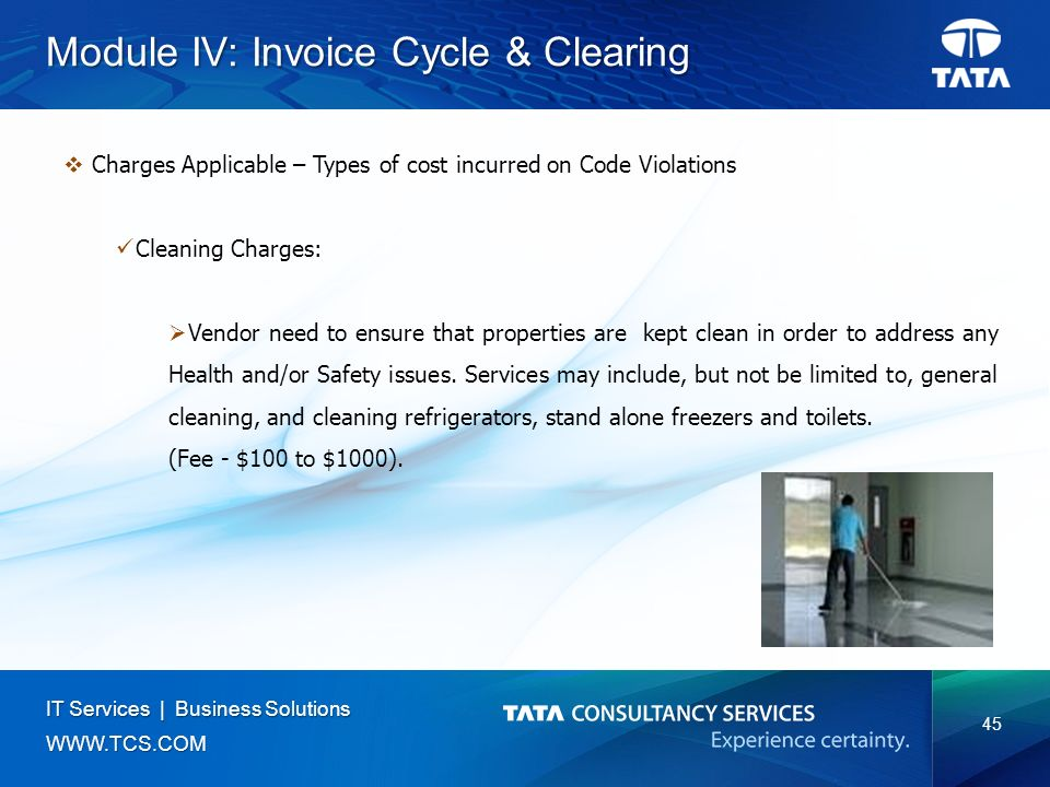 45 IT Services | Business Solutions   Module IV: Invoice Cycle & Clearing  Charges Applicable – Types of cost incurred on Code Violations Cleaning Charges:  Vendor need to ensure that properties are kept clean in order to address any Health and/or Safety issues.