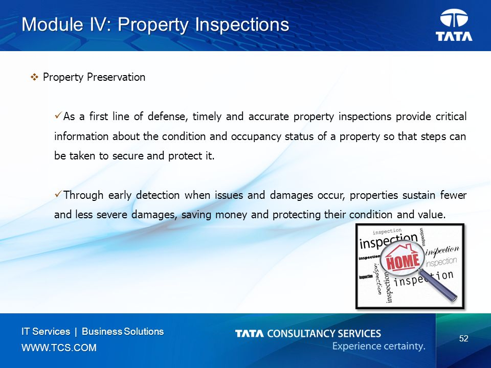 52 IT Services | Business Solutions   Module IV: Property Inspections  Property Preservation As a first line of defense, timely and accurate property inspections provide critical information about the condition and occupancy status of a property so that steps can be taken to secure and protect it.