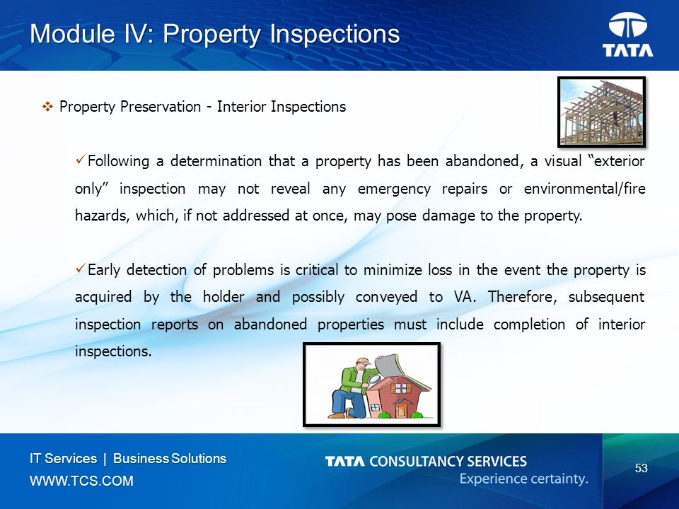 53 IT Services | Business Solutions   Module IV: Property Inspections  Property Preservation - Interior Inspections Following a determination that a property has been abandoned, a visual exterior only inspection may not reveal any emergency repairs or environmental/fire hazards, which, if not addressed at once, may pose damage to the property.