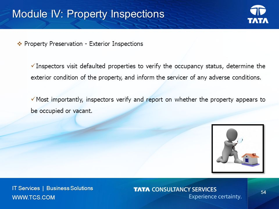 54 IT Services | Business Solutions   Module IV: Property Inspections  Property Preservation - Exterior Inspections Inspectors visit defaulted properties to verify the occupancy status, determine the exterior condition of the property, and inform the servicer of any adverse conditions.