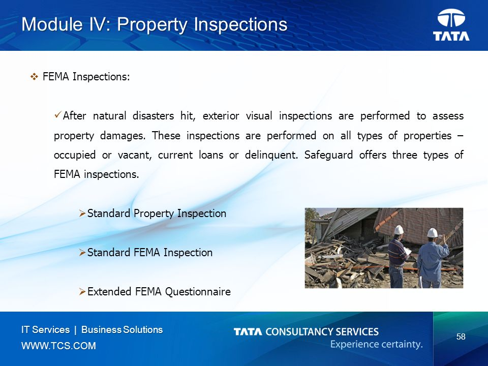 58 IT Services | Business Solutions   Module IV: Property Inspections  FEMA Inspections: After natural disasters hit, exterior visual inspections are performed to assess property damages.