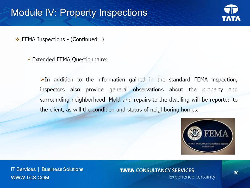 60 IT Services | Business Solutions   Module IV: Property Inspections  FEMA Inspections - (Continued…) Extended FEMA Questionnaire:  In addition to the information gained in the standard FEMA inspection, inspectors also provide general observations about the property and surrounding neighborhood.