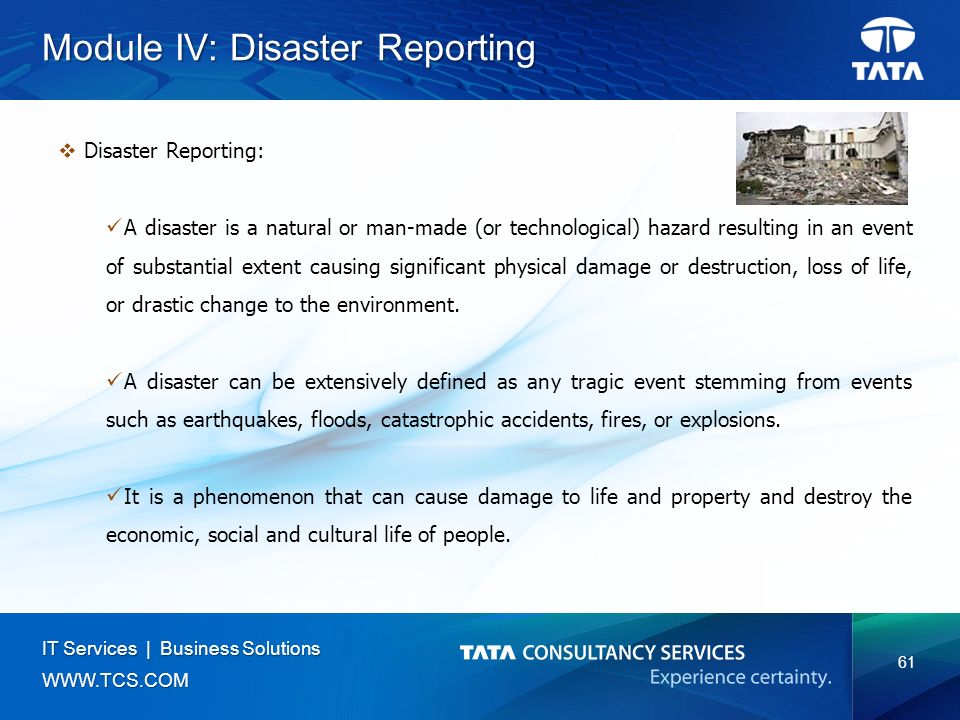 61 IT Services | Business Solutions   Module IV: Disaster Reporting  Disaster Reporting: A disaster is a natural or man-made (or technological) hazard resulting in an event of substantial extent causing significant physical damage or destruction, loss of life, or drastic change to the environment.