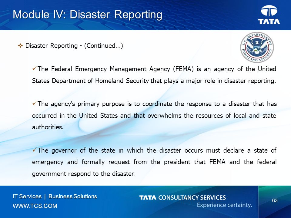 63 IT Services | Business Solutions   Module IV: Disaster Reporting  Disaster Reporting - (Continued…) The Federal Emergency Management Agency (FEMA) is an agency of the United States Department of Homeland Security that plays a major role in disaster reporting.