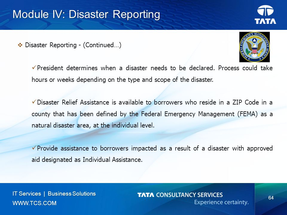 64 IT Services | Business Solutions   Module IV: Disaster Reporting  Disaster Reporting - (Continued…) President determines when a disaster needs to be declared.