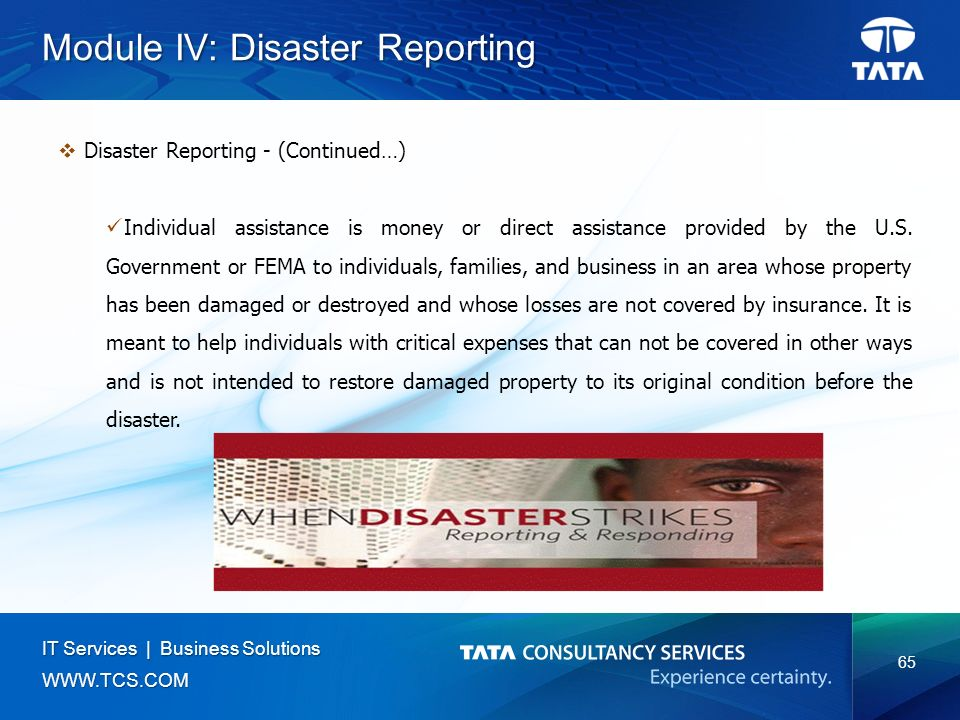 65 IT Services | Business Solutions   Module IV: Disaster Reporting  Disaster Reporting - (Continued…) Individual assistance is money or direct assistance provided by the U.S.