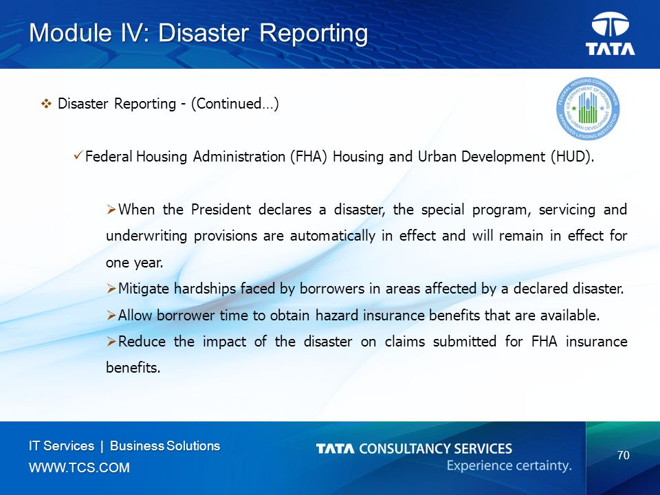 70 IT Services | Business Solutions   Module IV: Disaster Reporting  Disaster Reporting - (Continued…) Federal Housing Administration (FHA) Housing and Urban Development (HUD).