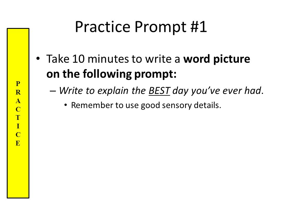Practice Prompt #1 Take 10 minutes to write a word picture on the following prompt: – Write to explain the BEST day you've ever had.