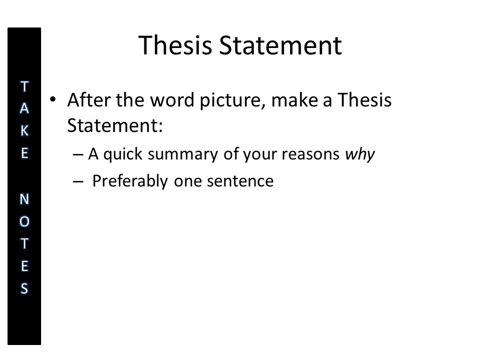 Thesis Statement After the word picture, make a Thesis Statement: – A quick summary of your reasons why – Preferably one sentence