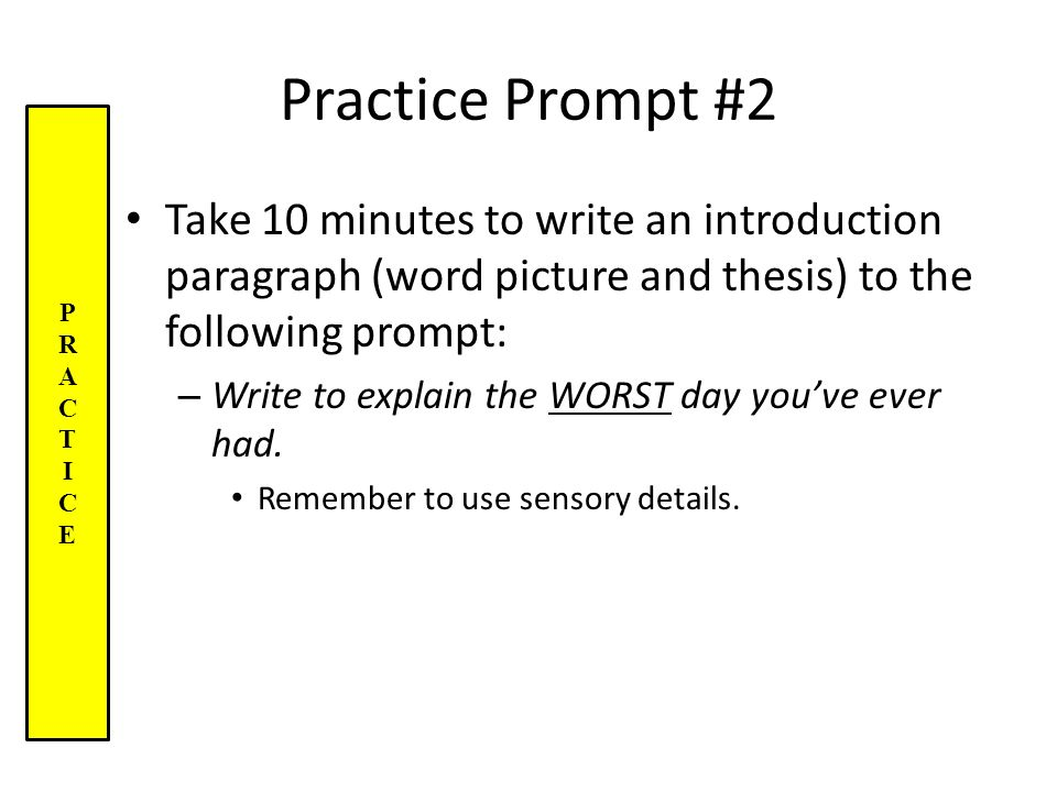 Practice Prompt #2 Take 10 minutes to write an introduction paragraph (word picture and thesis) to the following prompt: – Write to explain the WORST day you've ever had.