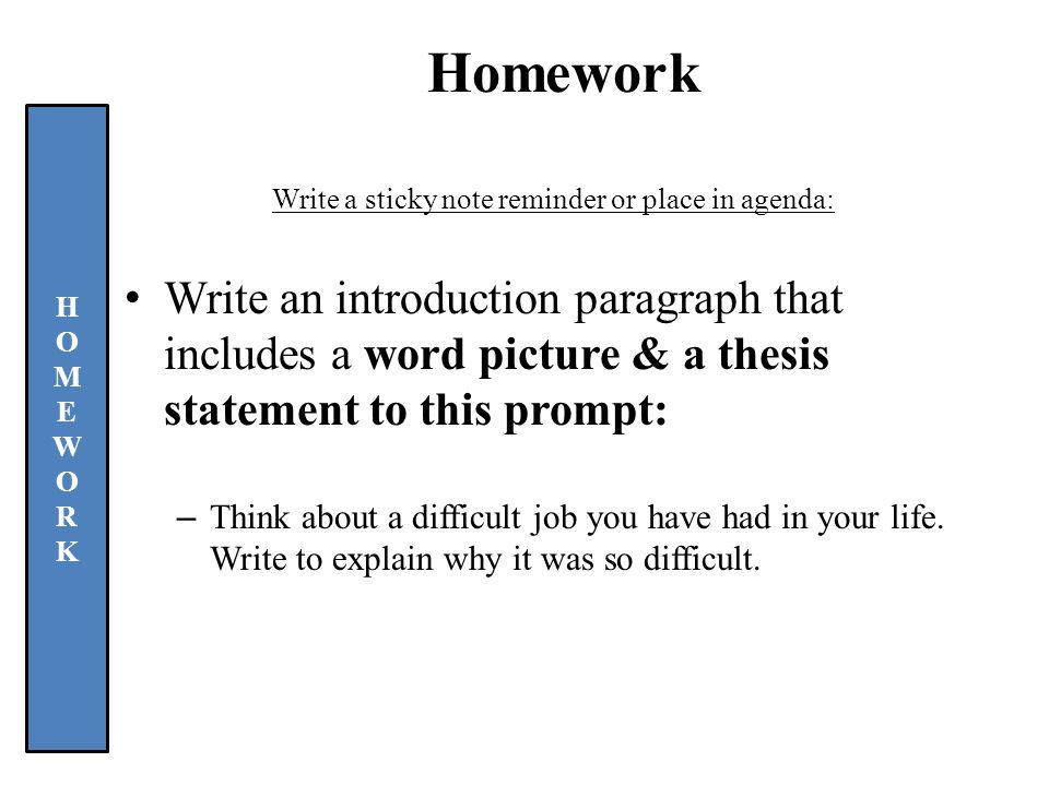 Homework Write a sticky note reminder or place in agenda: Write an introduction paragraph that includes a word picture & a thesis statement to this prompt: –Think about a difficult job you have had in your life.