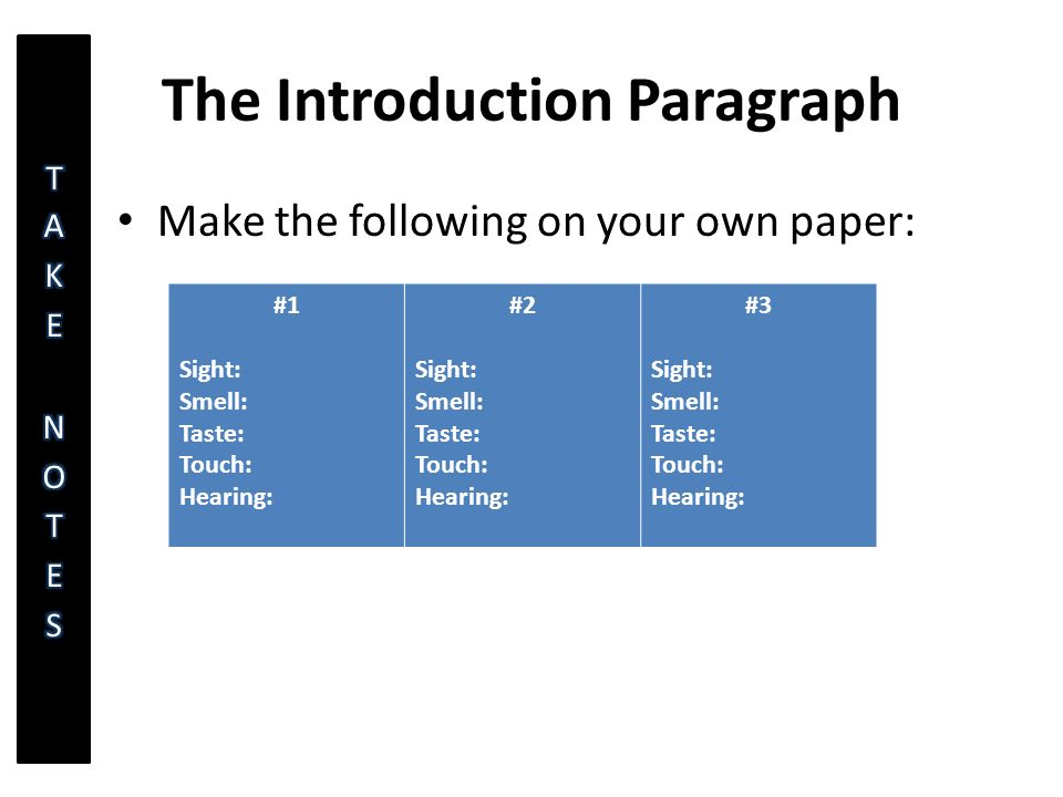 The Introduction Paragraph Make the following on your own paper: #1 Sight: Smell: Taste: Touch: Hearing: #2 Sight: Smell: Taste: Touch: Hearing: #3 Sight: Smell: Taste: Touch: Hearing: