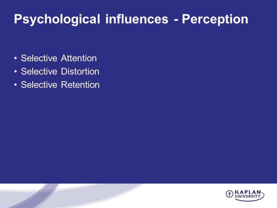 Psychological influences - Perception Selective Attention Selective Distortion Selective Retention