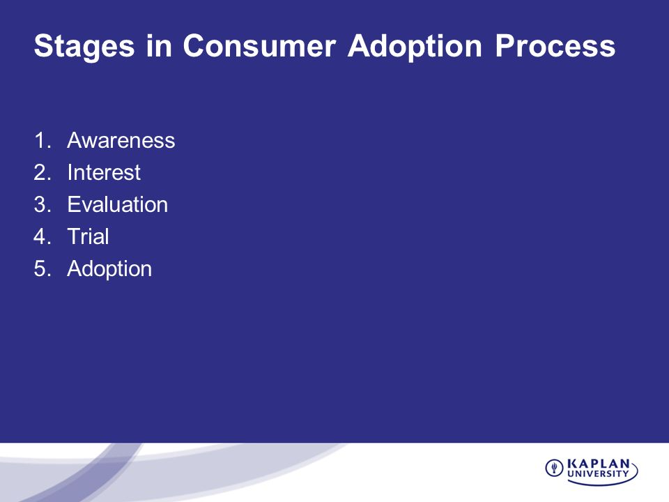 Stages in Consumer Adoption Process 1.Awareness 2.Interest 3.Evaluation 4.Trial 5.Adoption