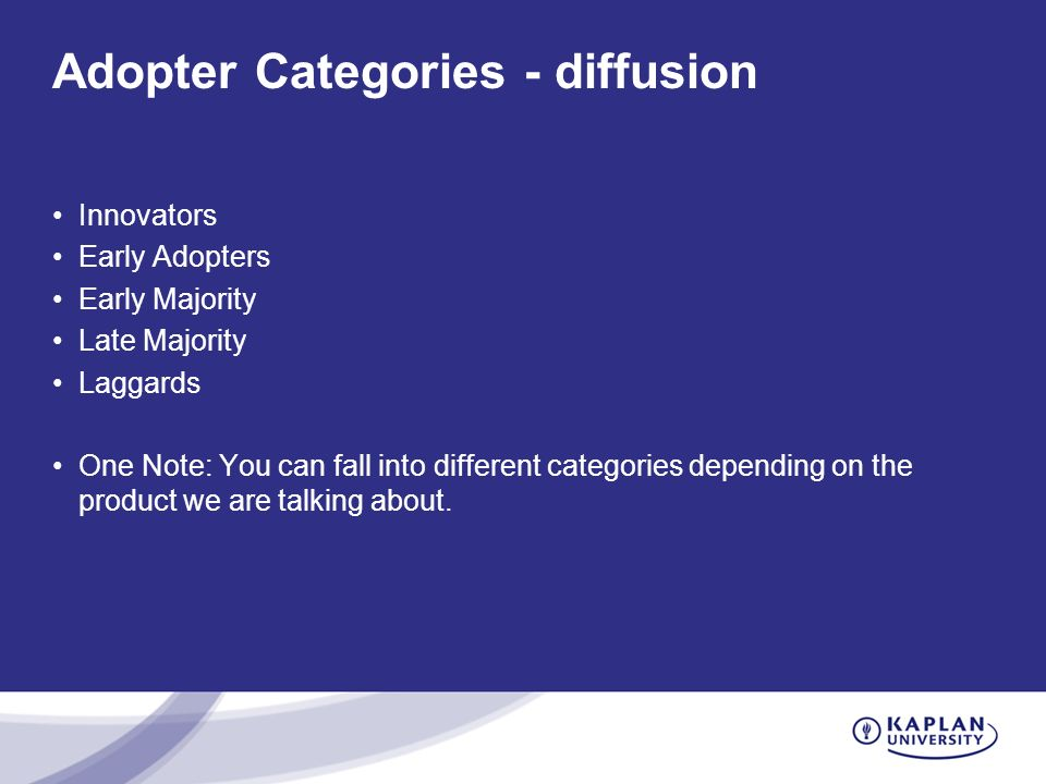 Adopter Categories - diffusion Innovators Early Adopters Early Majority Late Majority Laggards One Note: You can fall into different categories depending on the product we are talking about.