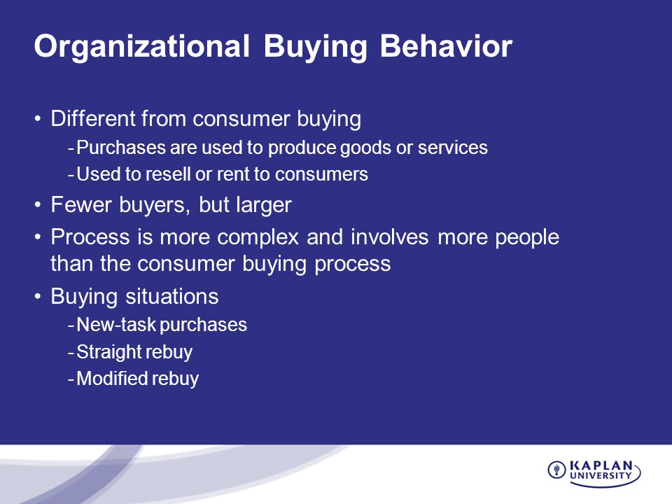 Organizational Buying Behavior Different from consumer buying -Purchases are used to produce goods or services -Used to resell or rent to consumers Fewer buyers, but larger Process is more complex and involves more people than the consumer buying process Buying situations -New-task purchases -Straight rebuy -Modified rebuy