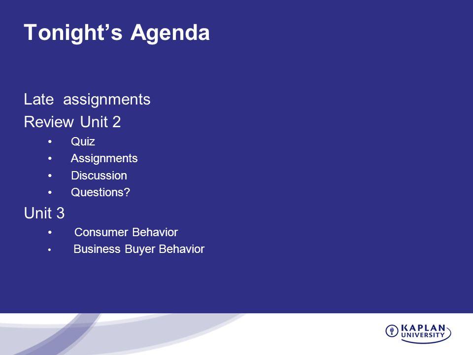 Tonight's Agenda Late assignments Review Unit 2 Quiz Assignments Discussion Questions? Unit 3 Consumer Behavior Business Buyer Behavior