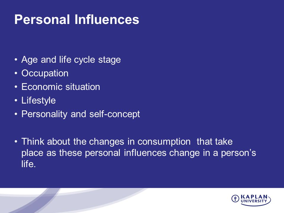 Personal Influences Age and life cycle stage Occupation Economic situation Lifestyle Personality and self-concept Think about the changes in consumption that take place as these personal influences change in a person's life.