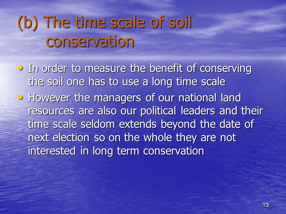 13 (b) The time scale of soil conservation In order to measure the benefit of conserving the soil one has to use a long time scale In order to measure the benefit of conserving the soil one has to use a long time scale However the managers of our national land resources are also our political leaders and their time scale seldom extends beyond the date of next election so on the whole they are not interested in long term conservation However the managers of our national land resources are also our political leaders and their time scale seldom extends beyond the date of next election so on the whole they are not interested in long term conservation
