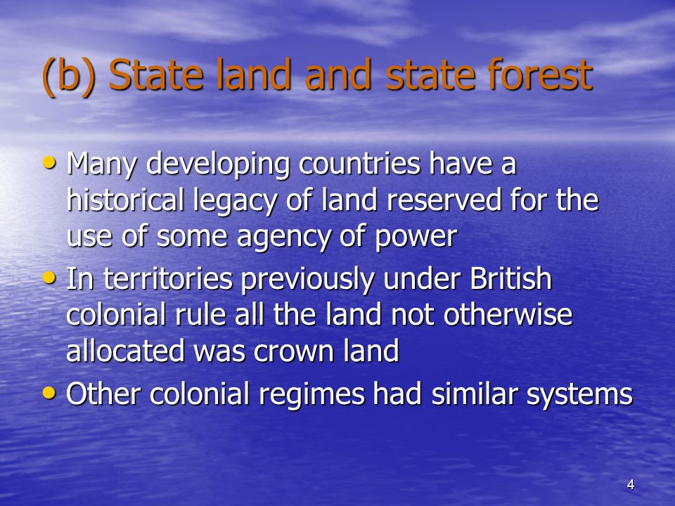 4 (b) State land and state forest Many developing countries have a historical legacy of land reserved for the use of some agency of power Many developing countries have a historical legacy of land reserved for the use of some agency of power In territories previously under British colonial rule all the land not otherwise allocated was crown land In territories previously under British colonial rule all the land not otherwise allocated was crown land Other colonial regimes had similar systems Other colonial regimes had similar systems