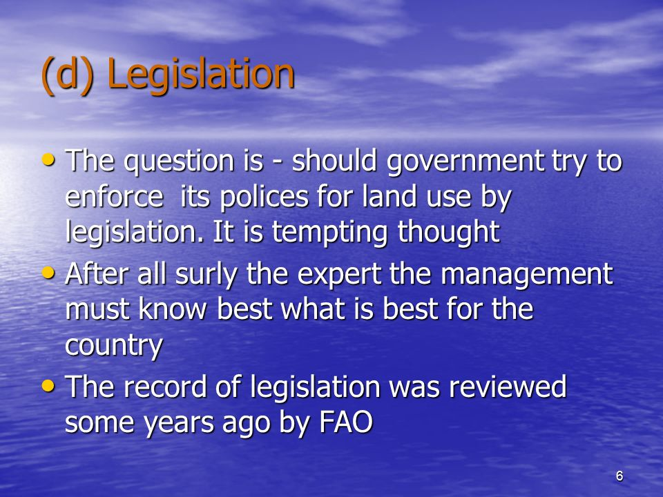 6 (d) Legislation The question is - should government try to enforce its polices for land use by legislation.