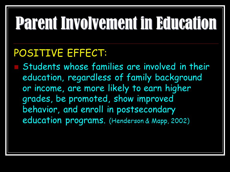 Parent Involvement in Education POSITIVE EFFECT: Students whose families are involved in their education, regardless of family background or income, are more likely to earn higher grades, be promoted, show improved behavior, and enroll in postsecondary education programs.