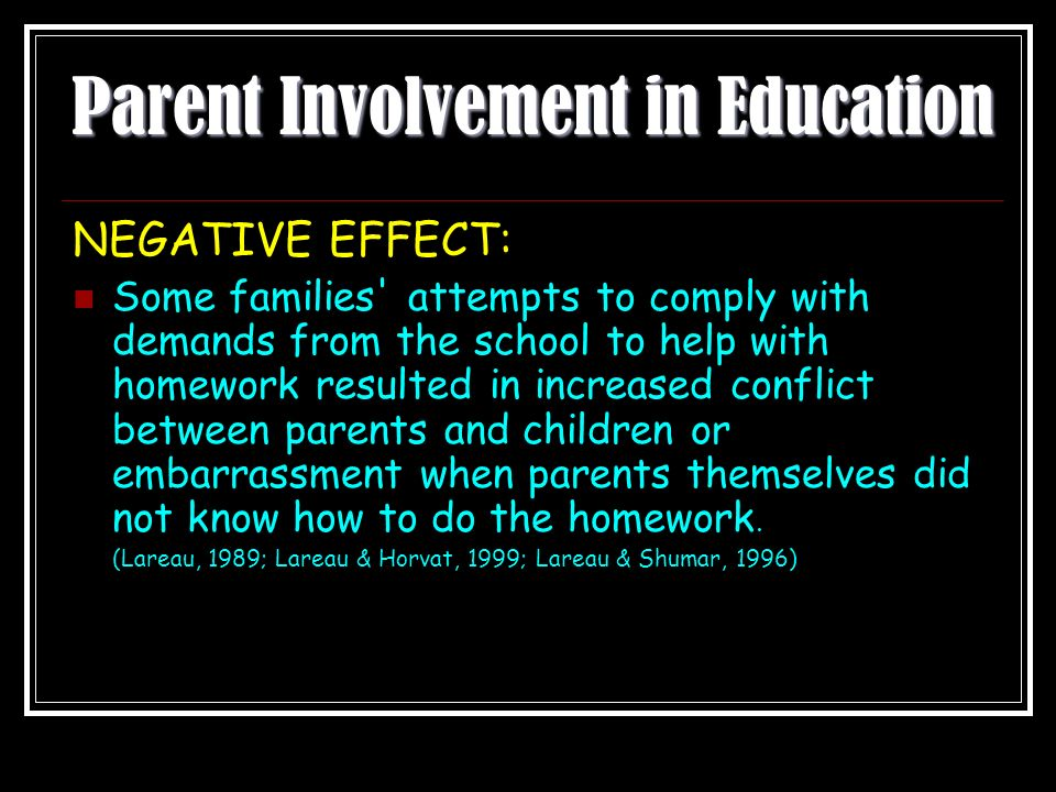 Parent Involvement in Education NEGATIVE EFFECT: Some families attempts to comply with demands from the school to help with homework resulted in increased conflict between parents and children or embarrassment when parents themselves did not know how to do the homework.
