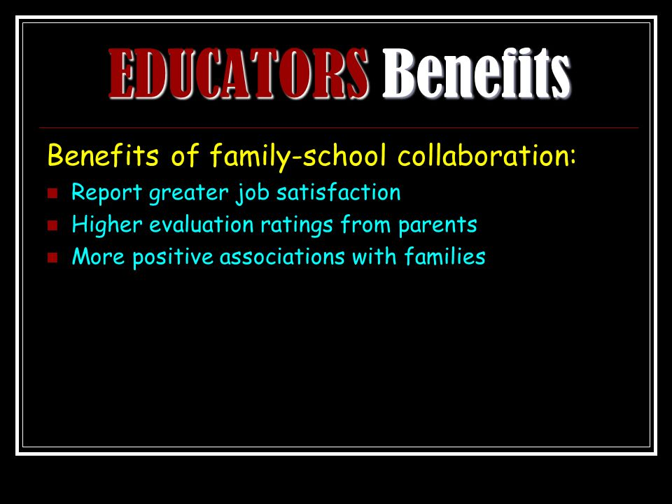 EDUCATORS Benefits Benefits of family-school collaboration: Report greater job satisfaction Higher evaluation ratings from parents More positive associations with families