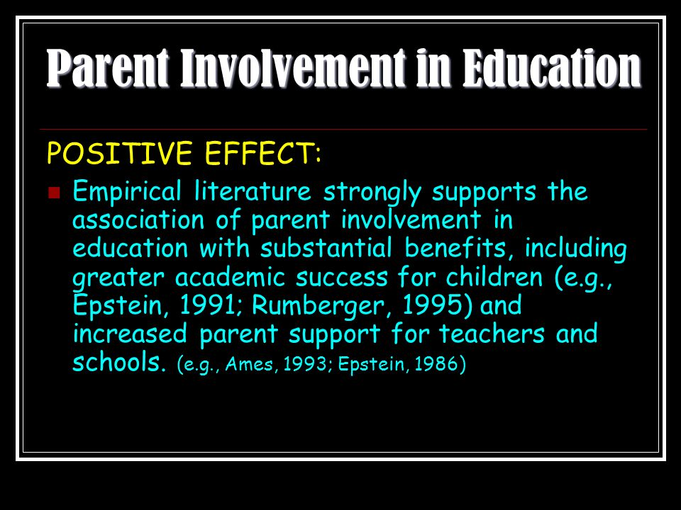 Parent Involvement in Education POSITIVE EFFECT: Empirical literature strongly supports the association of parent involvement in education with substantial benefits, including greater academic success for children (e.g., Epstein, 1991; Rumberger, 1995) and increased parent support for teachers and schools.