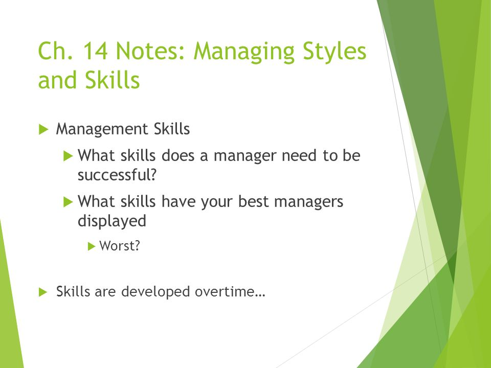 Ch. 14 Notes: Managing Styles and Skills  Management Skills  What skills does a manager need to be successful?  What skills have your best managers